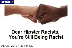 Dear Hipster Racists, You're Still Being Racist