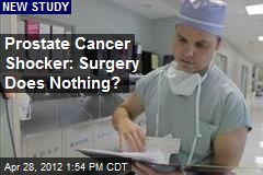 Prostate Cancer Surgery Bomb: Surgery Does Nothing?
