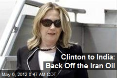 Clinton to India: Back Off the Iran Oil