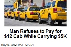 Man Refuses to Pay for $12 Cab While Carrying $5K