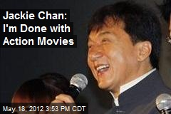 Jackie Chan: I'm Done with Action Movies