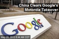 China Clears Google's Motorola Takeover