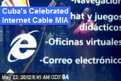 Cuba's Celebrated Internet Cable MIA