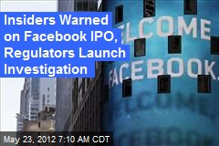 Insiders Warned on Facebook IPO, Regulators Launch Investigation