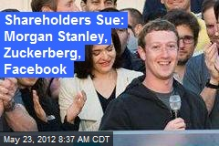 Shareholders Sue: Morgan Stanley, Zuckerberg, Facebook