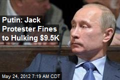 Putin Jacks Protester Fines to Hulking $9.5K