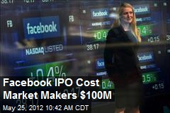 Facebook IPO Cost Market Makers $100M