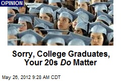 Sorry, College Graduates, Your 20s Do Matter