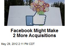 Facebook Might Make 2 More Acquisitions
