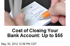 Cost of Closing Your Bank Account: Up to $55