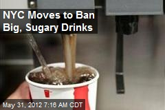 NYC Moves to Ban Big, Sugary Drinks