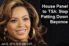 House Panel to TSA: Stop Patting Down Beyonce