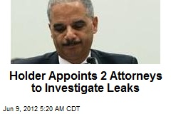 Holder Appoints 2 Attorneys to Investigate Leaks