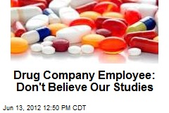 Drug Company Employee: Don't Believe Our Studies
