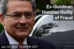Ex-Goldman Honcho Guilty of Fraud