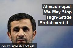 Ahmadinejad: We May Stop High-Grade Enrichment If...