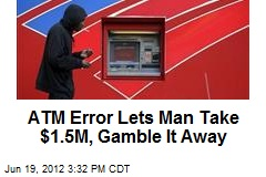 ATM Error Lets Man Withdraw $1.5M, Gamble It Away