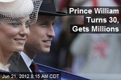 Prince William Turns 30, Gets Millions