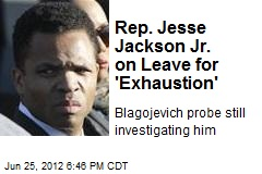 Rep. Jesse Jackson Jr. on Leave for 'Exhaustion'