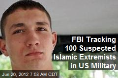 FBI Tracking 100 Suspected Islamic Extremists in US Military