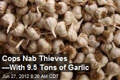 Cops Nab Thieves —With 9.5 Tons of Garlic