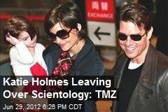 Katie Holmes Leaving Over Scientology: TMZ