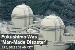 Probe: Fukushima Was a 'Man-Made Disaster'