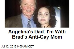 Angelina's Dad: I'm With Brad's Anti-Gay Mom