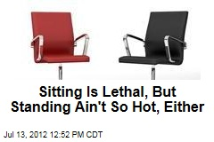 Sitting Is Lethal, But Standing Ain't So Hot, Either