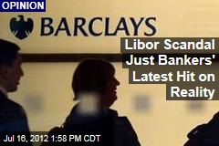 Libor Scandal Just Bankers' Latest Hit on Reality