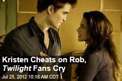 Kristen Cheats on Rob, Twilight Fans Cry