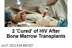 2 'Cured' of HIV After Bone Marrow Transplants