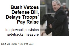 Bush Vetoes Defense Bill, Delays Troops' Pay Raise