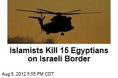 Islamists Kill 15 Egyptians on Israeli Border