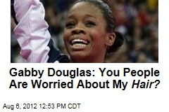 Gabby Douglas: You People Are Worried About My Hair?
