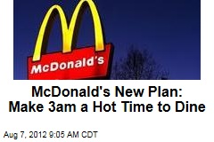 McDonald's New Plan: Make 3am a Hot Time to Dine