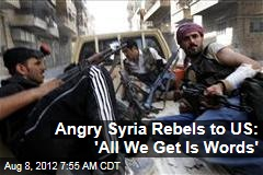 Angry Syria Rebels to US: 'All We Get Is Words'