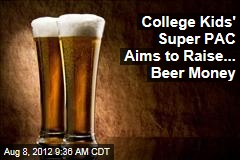 College Kids' Super PAC Aims to Raise... Beer Money