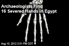 Archaeologists Find 16 Severed Hands in Egypt
