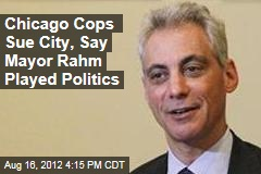 Chicago Cops Sue City, Say Mayor Rahm Played Politics