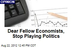 Dear Fellow Economists, Stop Playing Politics