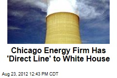 Chicago Energy Firm Has 'Direct Line' to White House