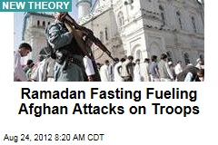 Ramadan Fasting Fueling Afghan Attacks on Troops