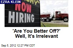 'Are You Better Off?' Well, It's Irrelevant