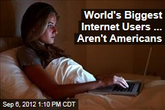 World's Biggest Internet Users ... Aren't Americans
