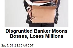 Banker Moons Bosses, Loses Millions