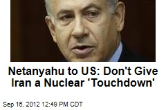 Netanyahu to US: Don't Give Iran a Nuclear 'Touchdown'