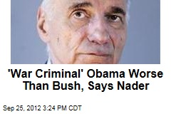 'War Criminal' Obama Worse Than Bush, Says Nader