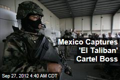 Mexico Captures 'El Taliban' Cartel Boss