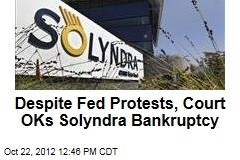 Despite Fed Protests, Court OKs Solyndra Bankruptcy